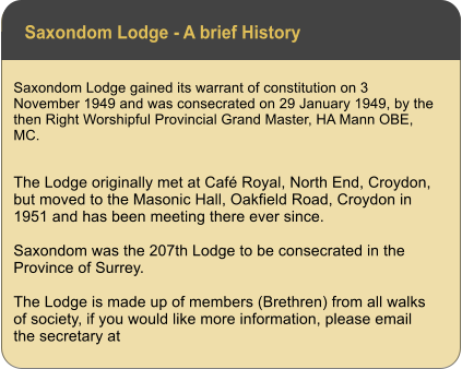 Saxondom Lodge - A brief History Saxondom Lodge gained its warrant of constitution on 3 November 1949 and was consecrated on 29 January 1949, by the then Right Worshipful Provincial Grand Master, HA Mann OBE, MC.  The Lodge originally met at Café Royal, North End, Croydon, but moved to the Masonic Hall, Oakfield Road, Croydon in 1951 and has been meeting there ever since.  Saxondom was the 207th Lodge to be consecrated in the Province of Surrey.   The Lodge is made up of members (Brethren) from all walks of society, if you would like more information, please email the secretary at