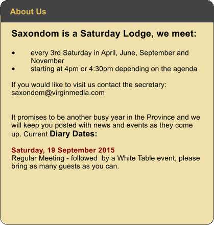 Saxondom is a Saturday Lodge, we meet: •	every 3rd Saturday in April, June, September and November •	starting at 4pm or 4:30pm depending on the agenda  If you would like to visit us contact the secretary: saxondom@virginmedia.com   It promises to be another busy year in the Province and we will keep you posted with news and events as they come up. Current Diary Dates:  Saturday, 19 September 2015  Regular Meeting - followed  by a White Table event, please bring as many guests as you can.    About Us