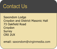 Saxondom Lodge Croydon and District Masonic Hall  73 Oakfield Road Croydon Surrey CR0 2UX  email: saxondom@virginmedia.com  Contact Us